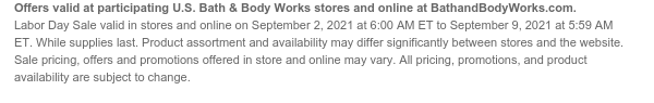 Offers valid at participating U.S. Bath & Body Works stores and online at BathandBodyWorks.com. Labor Day Sale valid in stores and online on September 2, 2021 at 6:00 AM ET to September 9, 2021 at 5:59 AM ET. While supplies last. Product assortment and availability may differ significantly between stores and the website. Sale pricing, offers and promotions offered in store and online may vary. All pricing, promotions, and product availability are subject to change.